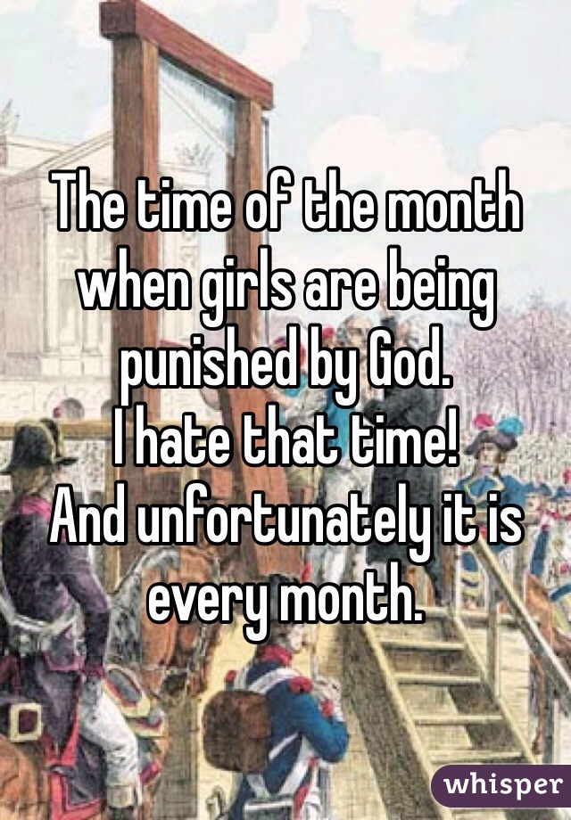 The time of the month when girls are being punished by God.  I hate that time!  And unfortunately it is every month.