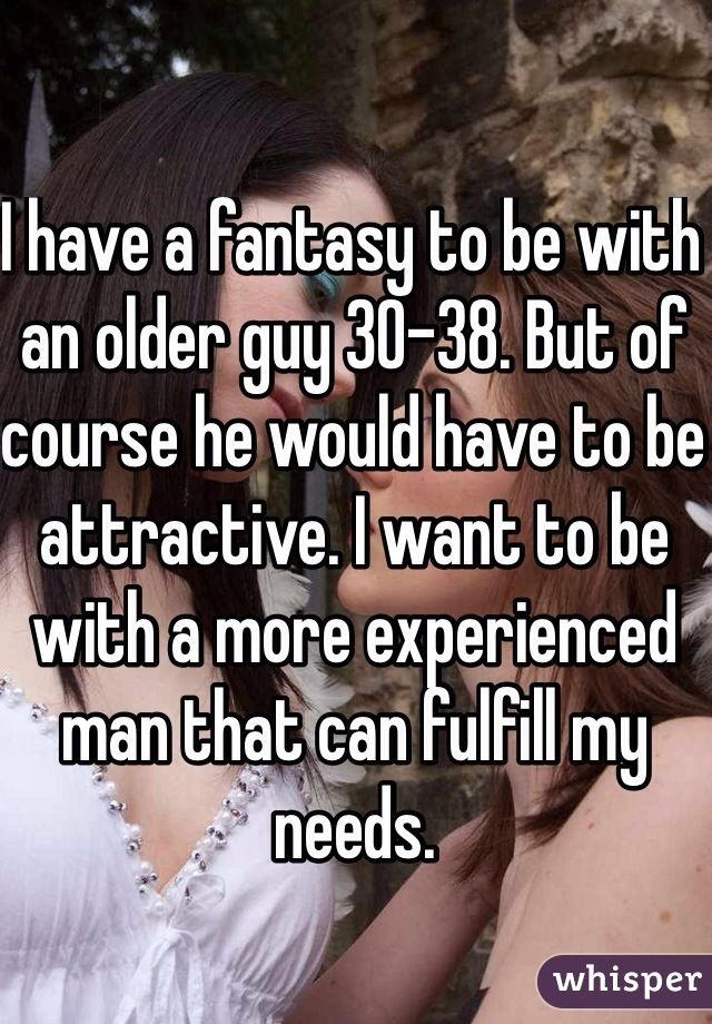 I have a fantasy to be with an older guy 30-38. But of course he would have to be attractive. I want to be with a more experienced man that can fulfill my needs.