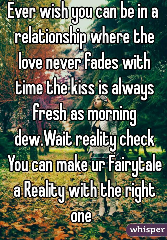 Ever wish you can be in a relationship where the love never fades with time the kiss is always fresh as morning dew.Wait reality check You can make ur Fairytale a Reality with the right one