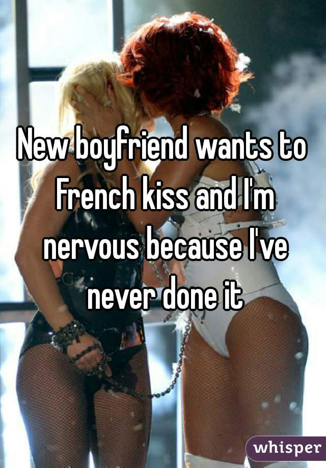 New boyfriend wants to French kiss and I'm nervous because I've never done it