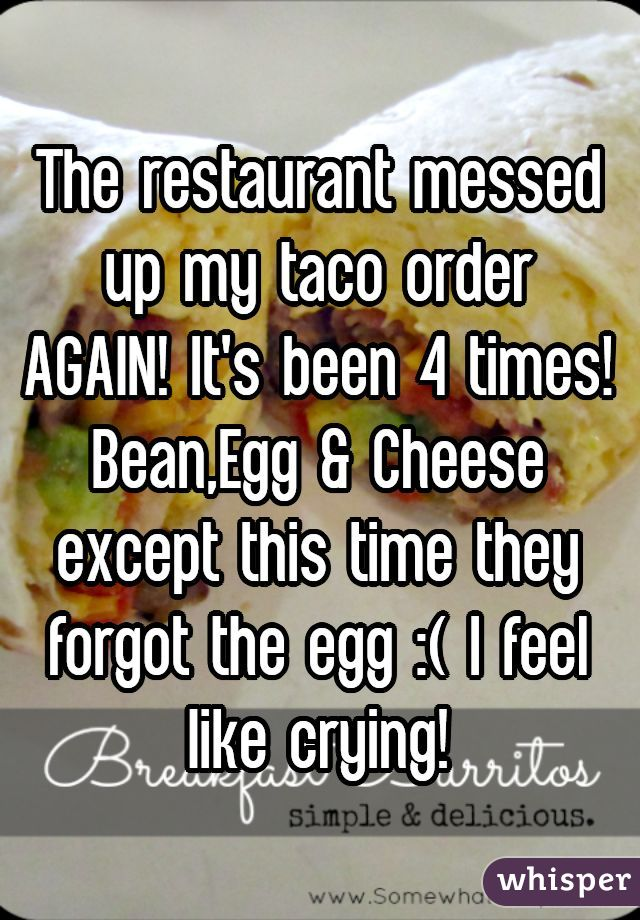 The restaurant messed up my taco order AGAIN! It's been 4 times! Bean,Egg & Cheese except this time they forgot the egg :( I feel like crying!