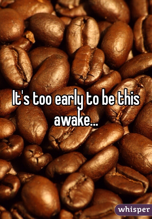 It's too early to be this awake...