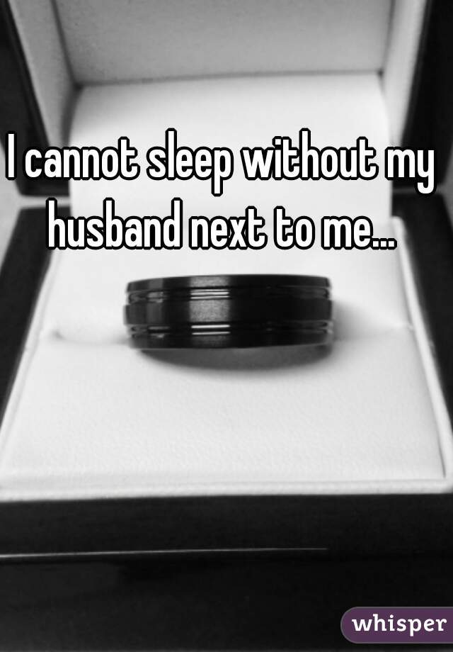 I cannot sleep without my husband next to me...