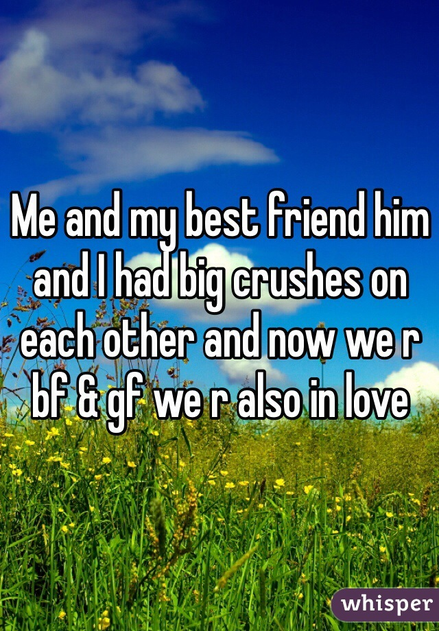 Me and my best friend him and I had big crushes on each other and now we r bf & gf we r also in love