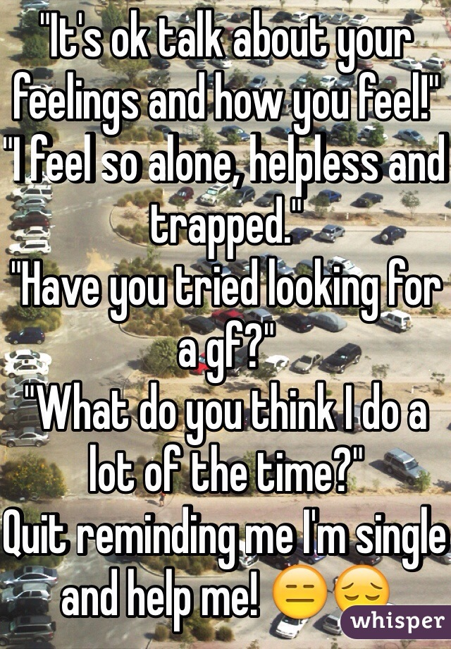 """""""It's ok talk about your feelings and how you feel!"""" """"I feel so alone, helpless and trapped."""" """"Have you tried looking for a gf?"""" """"What do you think I do a lot of the time?"""" Quit reminding me I'm single and help me! 😑😔"""