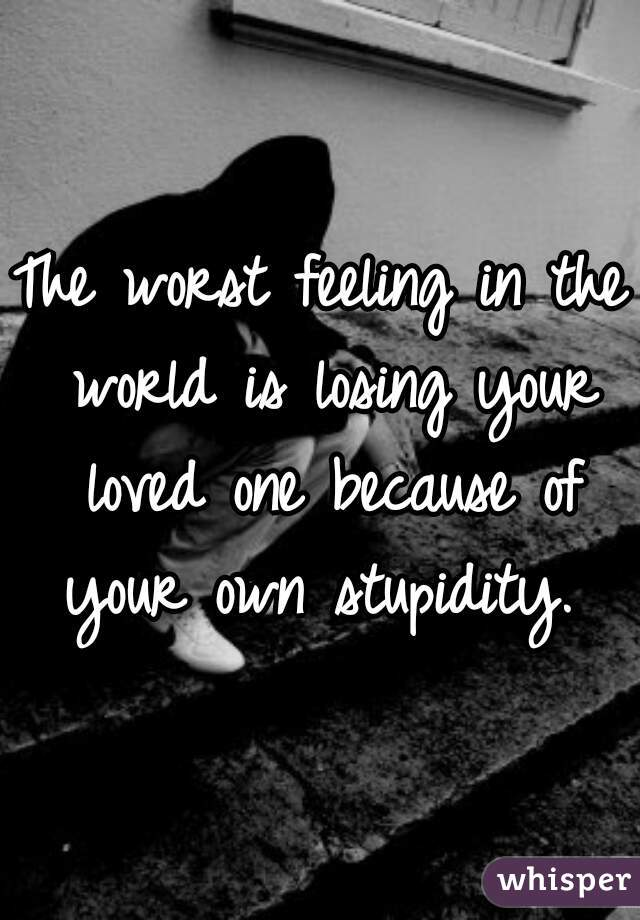 The worst feeling in the world is losing your loved one because of your own stupidity.