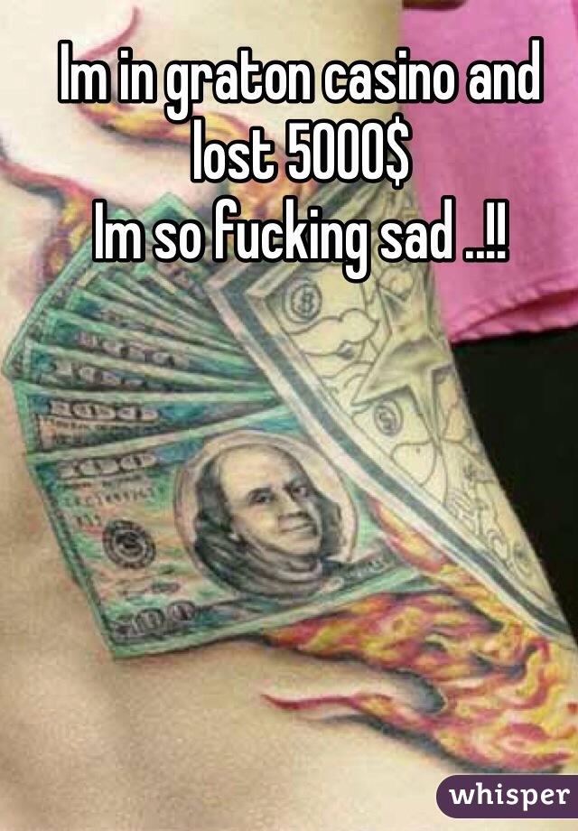 Im in graton casino and lost 5000$  Im so fucking sad ..!!