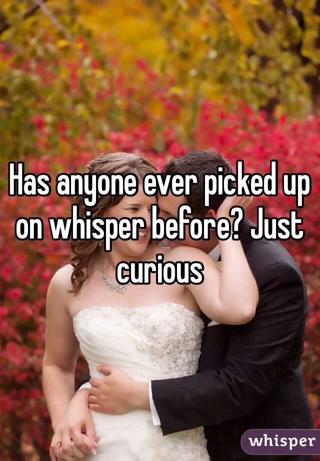 Has anyone ever picked up on whisper before? Just curious