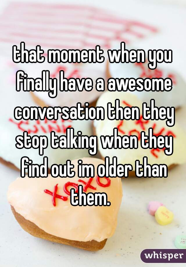 that moment when you finally have a awesome conversation then they stop talking when they find out im older than them.
