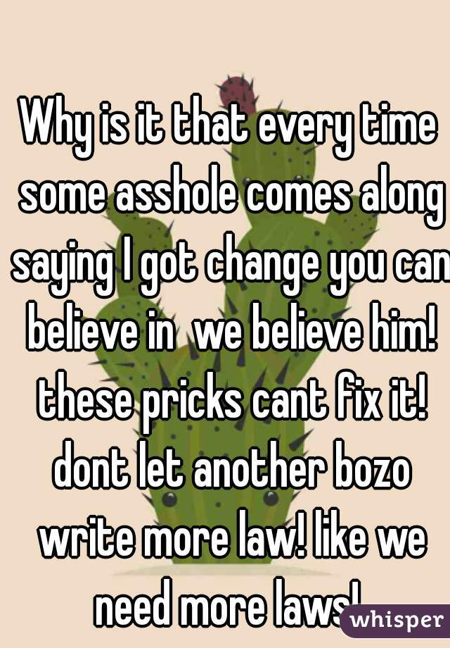 Why is it that every time some asshole comes along saying I got change you can believe in  we believe him! these pricks cant fix it! dont let another bozo write more law! like we need more laws!