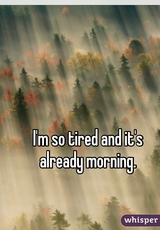 I'm so tired and it's already morning.