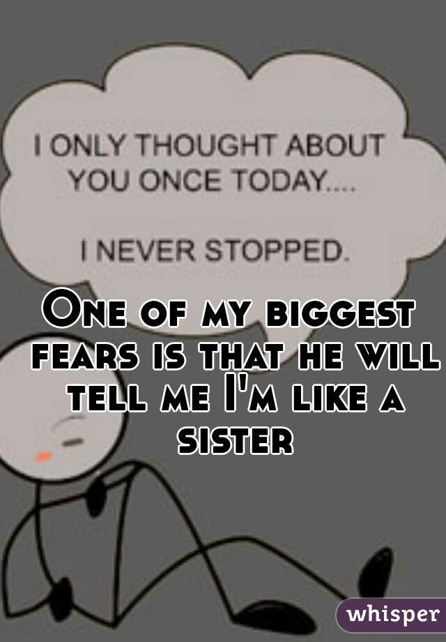 One of my biggest fears is that he will tell me I'm like a sister