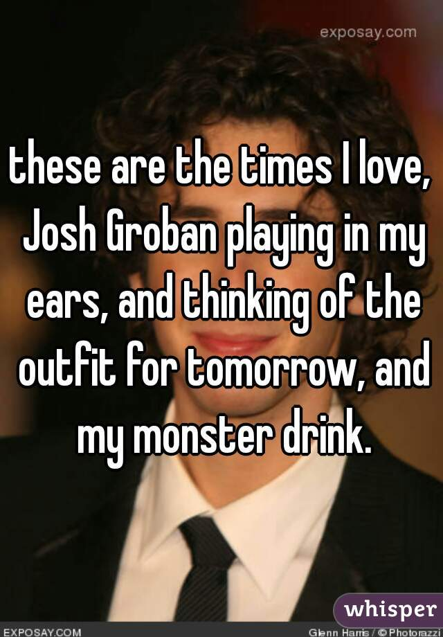 these are the times I love, Josh Groban playing in my ears, and thinking of the outfit for tomorrow, and my monster drink.