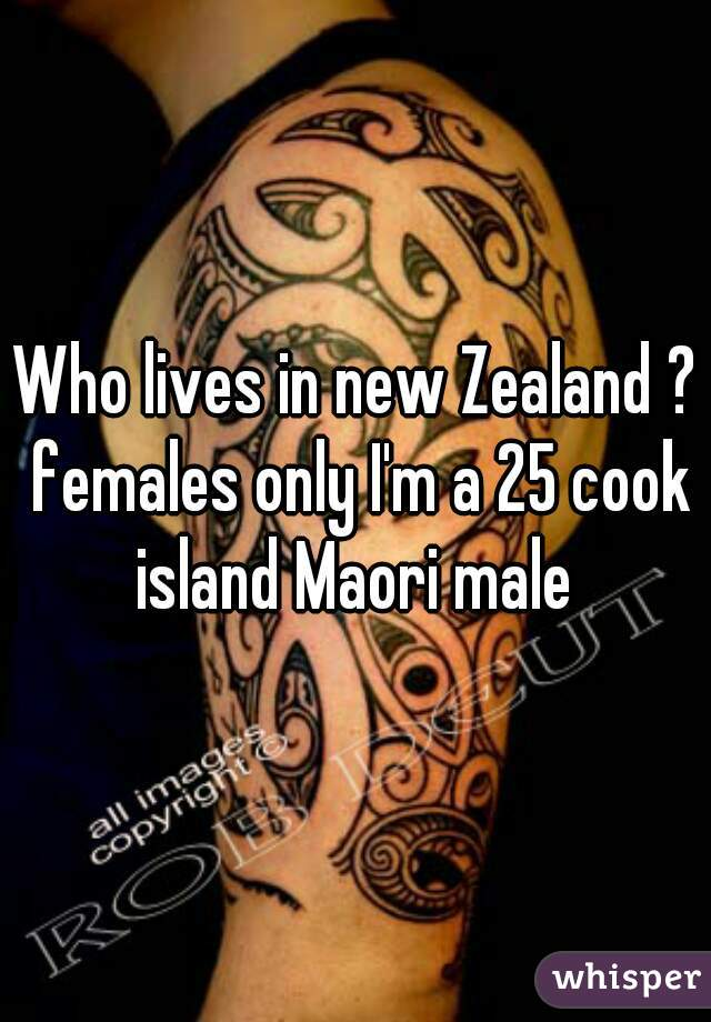 Who lives in new Zealand ? females only I'm a 25 cook island Maori male