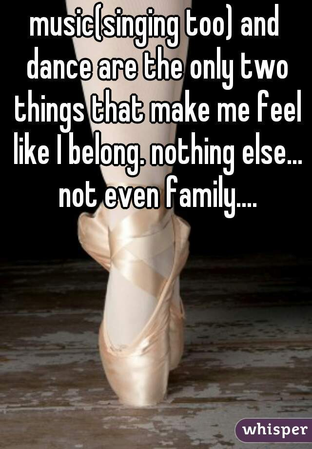 music(singing too) and dance are the only two things that make me feel like I belong. nothing else... not even family....