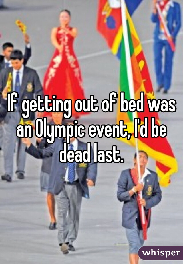 If getting out of bed was an Olympic event, I'd be dead last.