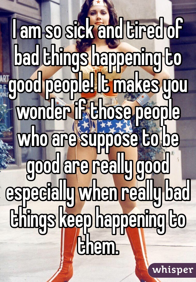I am so sick and tired of bad things happening to good people! It makes you wonder if those people who are suppose to be good are really good especially when really bad things keep happening to them.