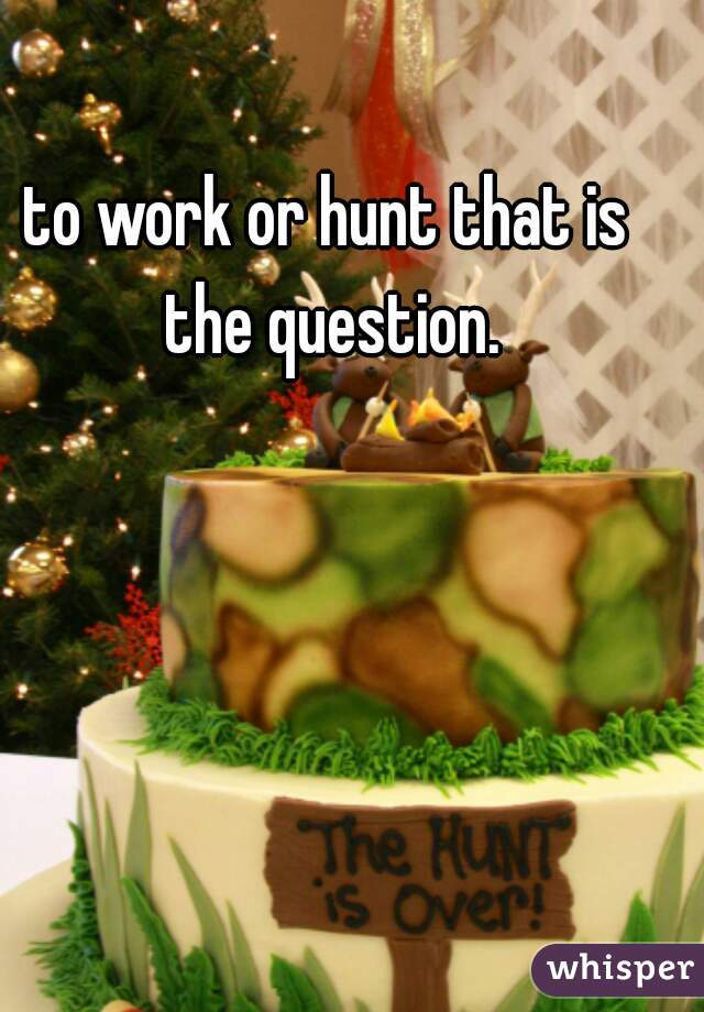 to work or hunt that is the question.