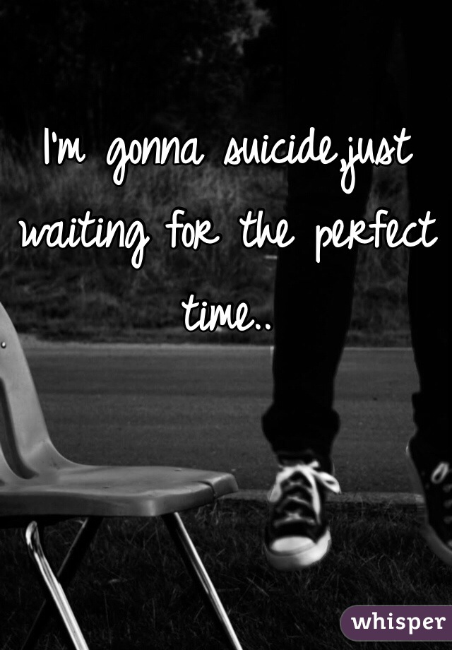 I'm gonna suicide,just waiting for the perfect time..