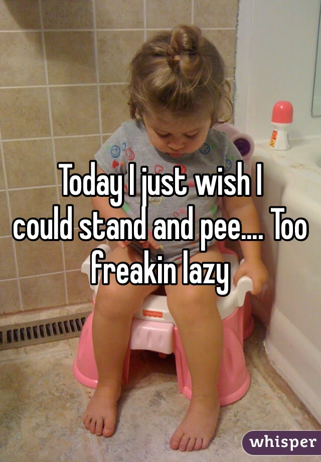 Today I just wish I  could stand and pee.... Too freakin lazy