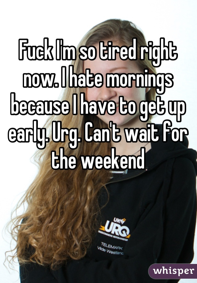 Fuck I'm so tired right now. I hate mornings because I have to get up early. Urg. Can't wait for the weekend