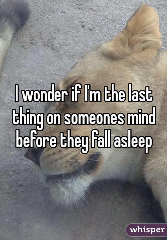 I wonder if I'm the last thing on someones mind before they fall asleep