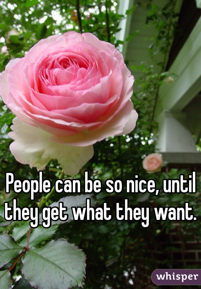 People can be so nice, until they get what they want.
