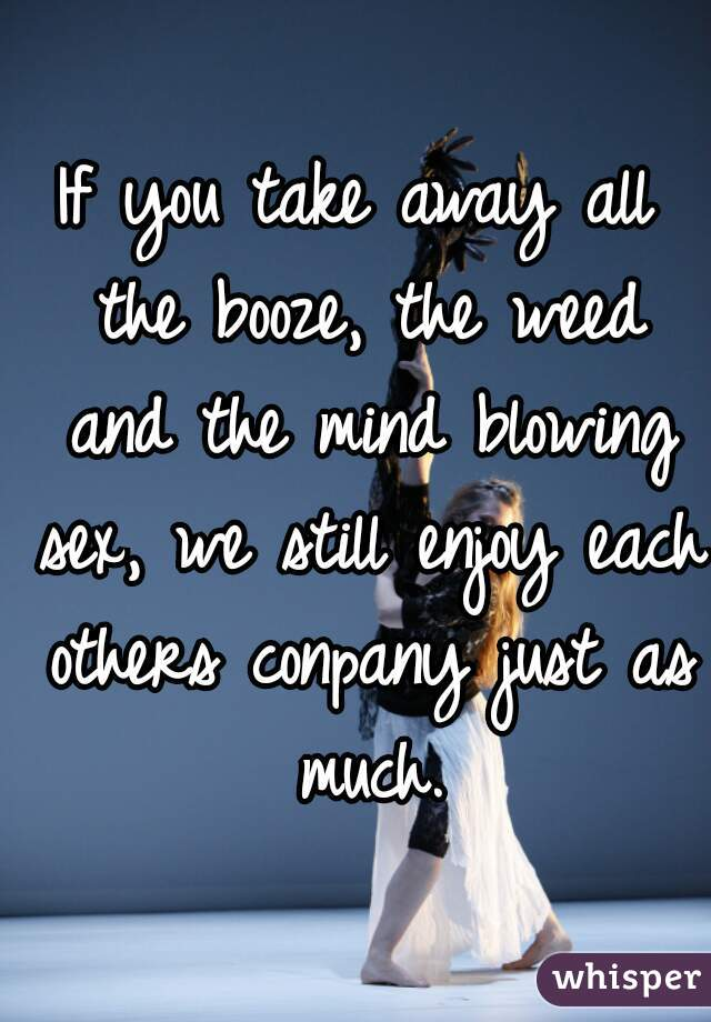 If you take away all the booze, the weed and the mind blowing sex, we still enjoy each others conpany just as much.