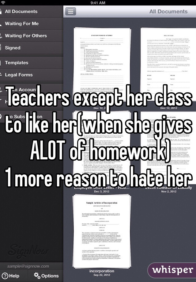 Teachers except her class to like her(when she gives  ALOT of homework) 1 more reason to hate her