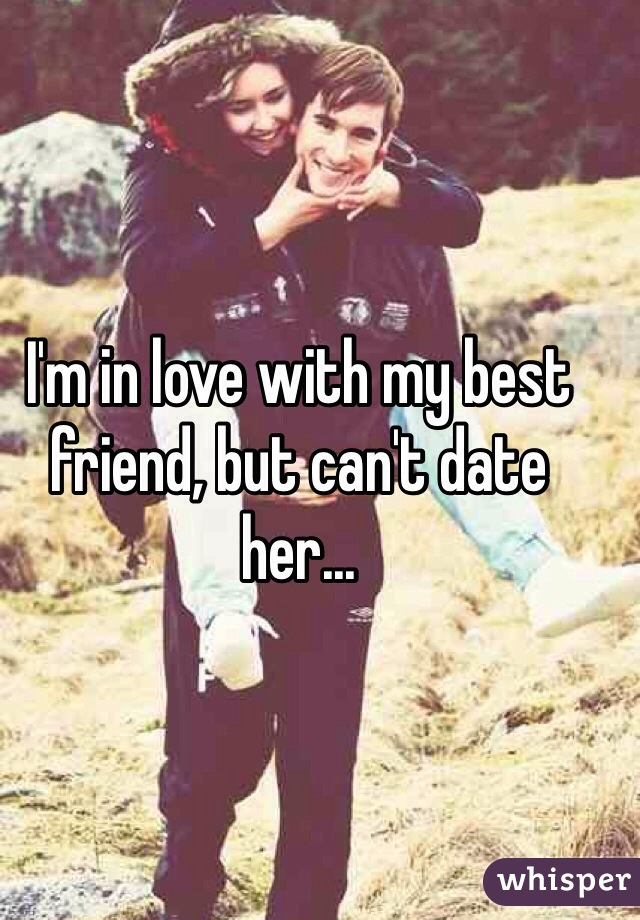 I'm in love with my best friend, but can't date her...
