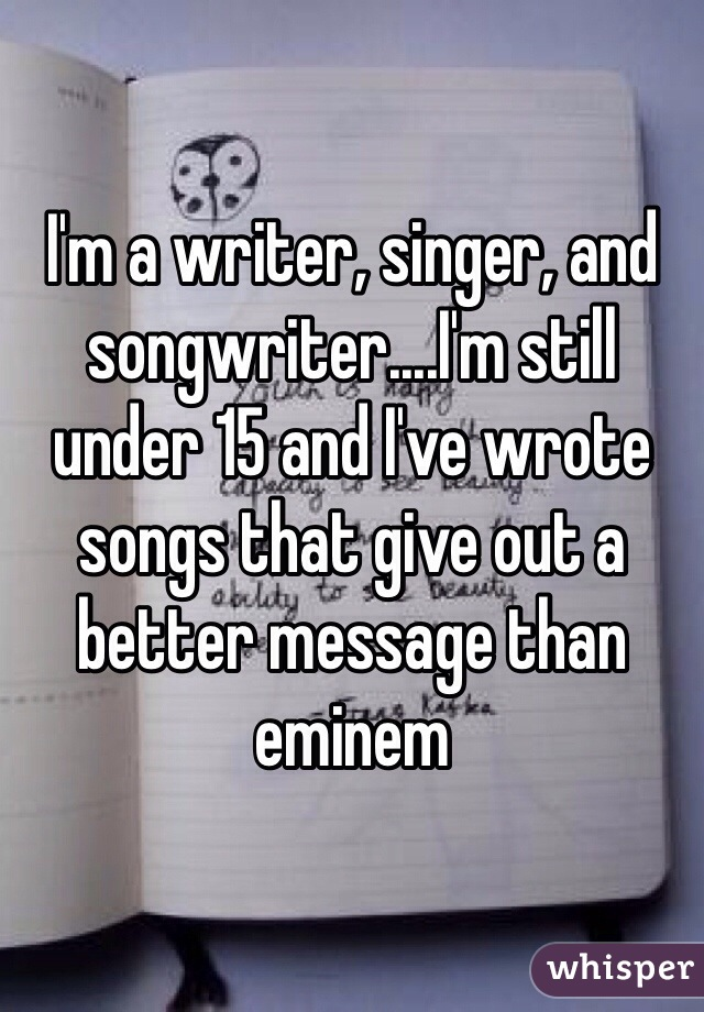 I'm a writer, singer, and songwriter....I'm still under 15 and I've wrote songs that give out a better message than eminem