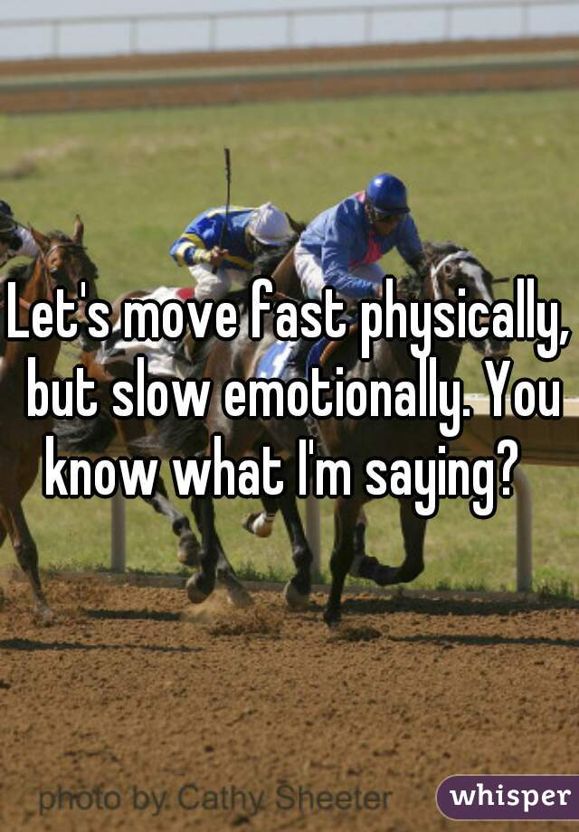 Let's move fast physically, but slow emotionally. You know what I'm saying?