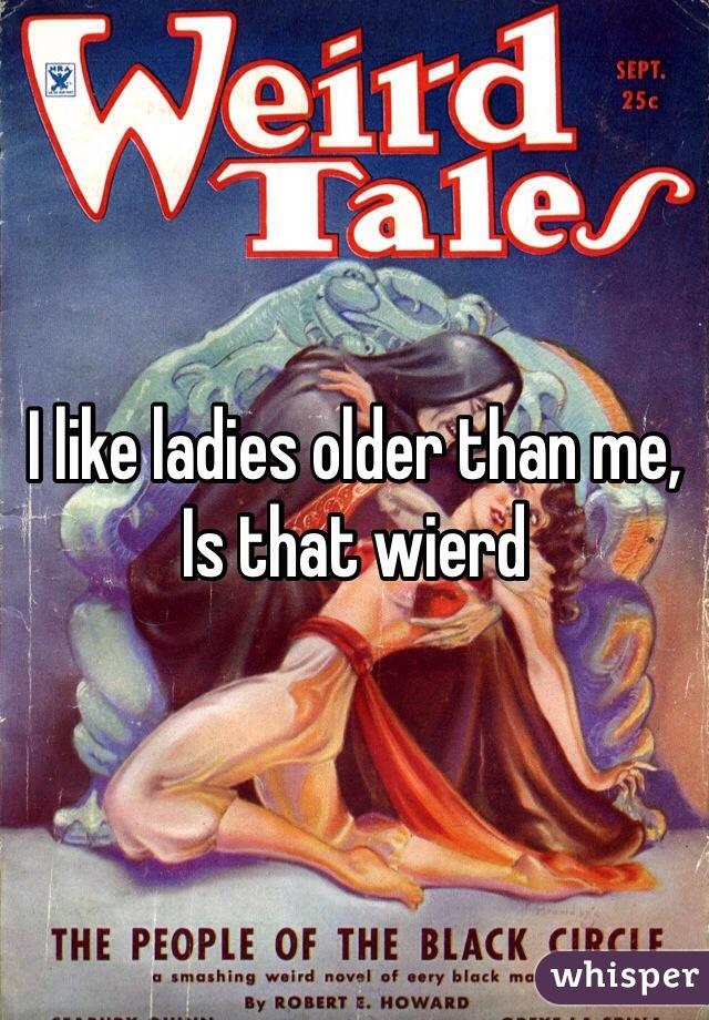 I like ladies older than me,  Is that wierd