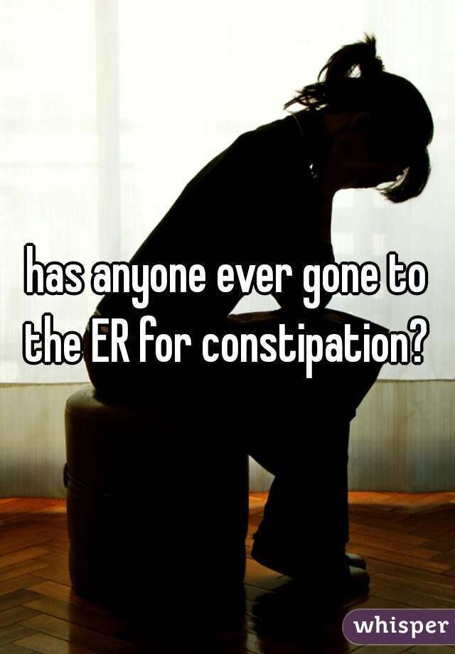 has anyone ever gone to the ER for constipation?
