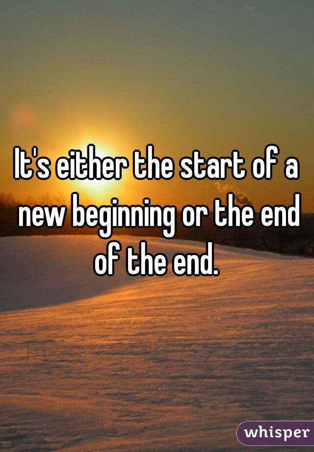 It's either the start of a new beginning or the end of the end.