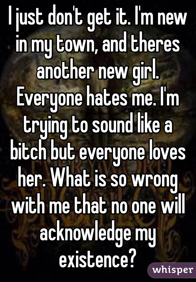 I just don't get it. I'm new in my town, and theres another new girl. Everyone hates me. I'm trying to sound like a bitch but everyone loves her. What is so wrong with me that no one will acknowledge my existence?