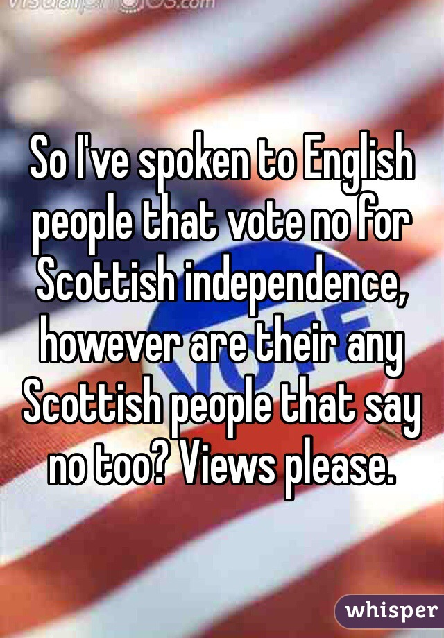 So I've spoken to English people that vote no for Scottish independence, however are their any Scottish people that say no too? Views please.
