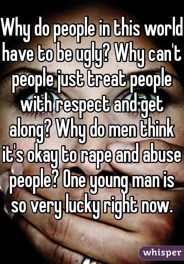 Why do people in this world have to be ugly? Why can't people just treat people with respect and get along? Why do men think it's okay to rape and abuse people? One young man is so very lucky right now.