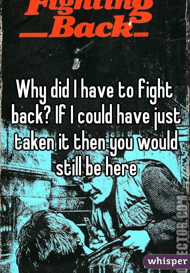 Why did I have to fight back? If I could have just taken it then you would still be here