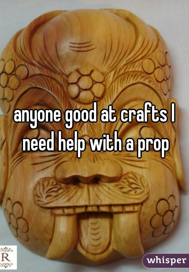 anyone good at crafts I need help with a prop