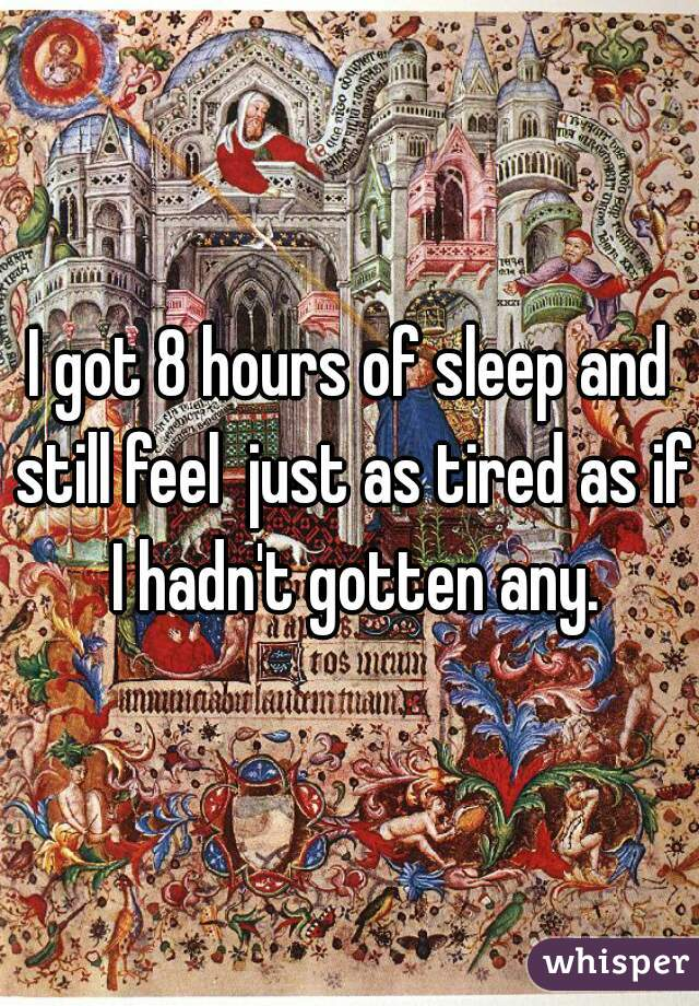 I got 8 hours of sleep and still feel  just as tired as if I hadn't gotten any.