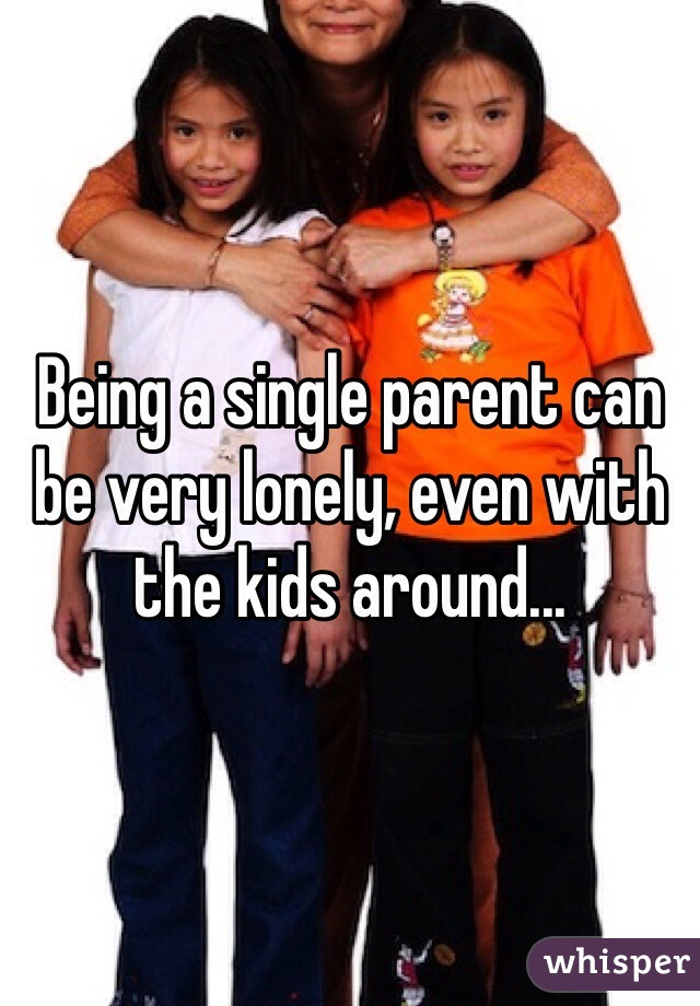 Being a single parent can be very lonely, even with the kids around...