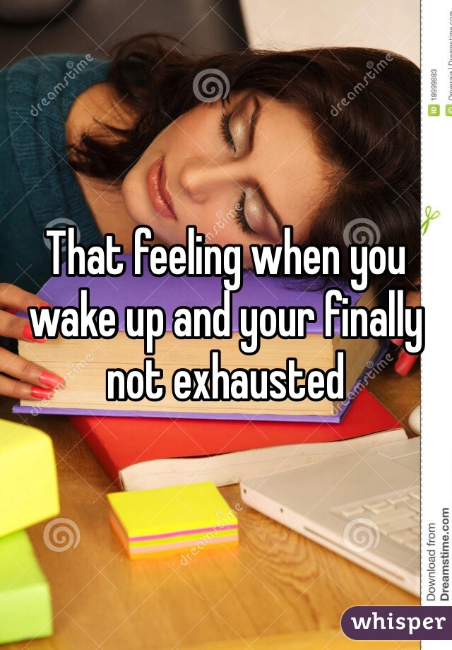 That feeling when you wake up and your finally not exhausted