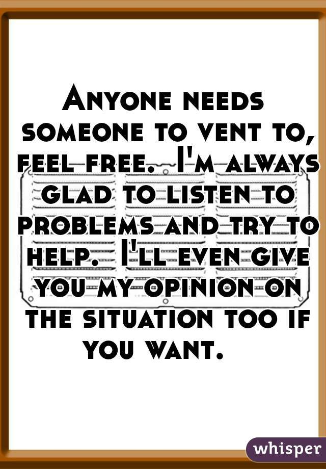 Anyone needs someone to vent to, feel free.  I'm always glad to listen to problems and try to help.  I'll even give you my opinion on the situation too if you want.