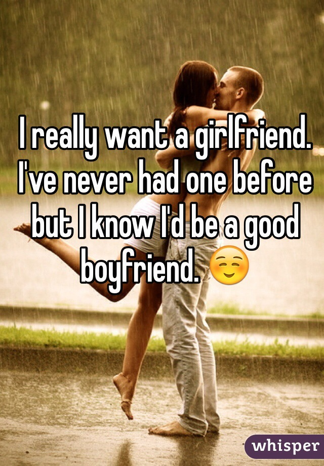 I really want a girlfriend. I've never had one before but I know I'd be a good boyfriend. ☺️
