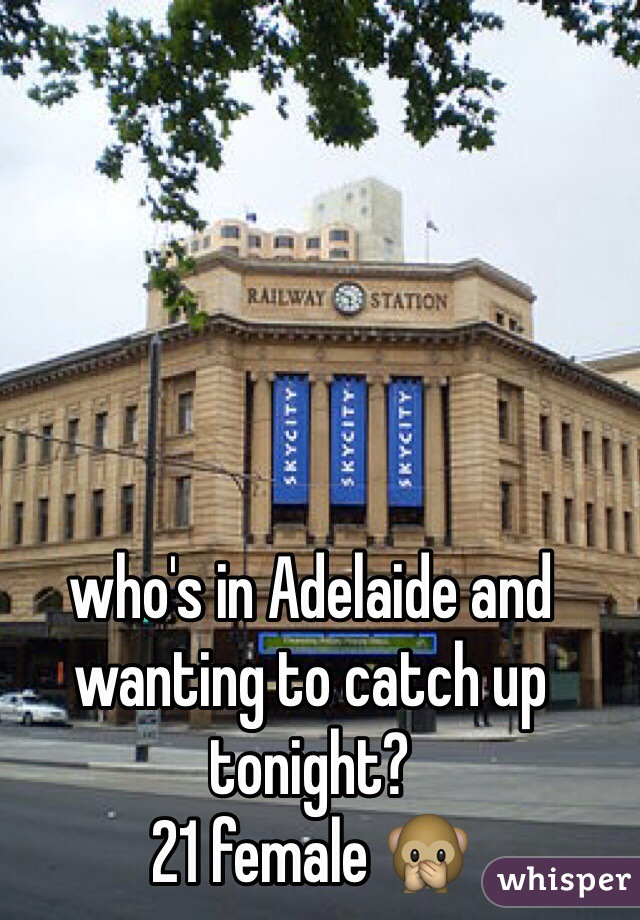 who's in Adelaide and wanting to catch up tonight?  21 female 🙊