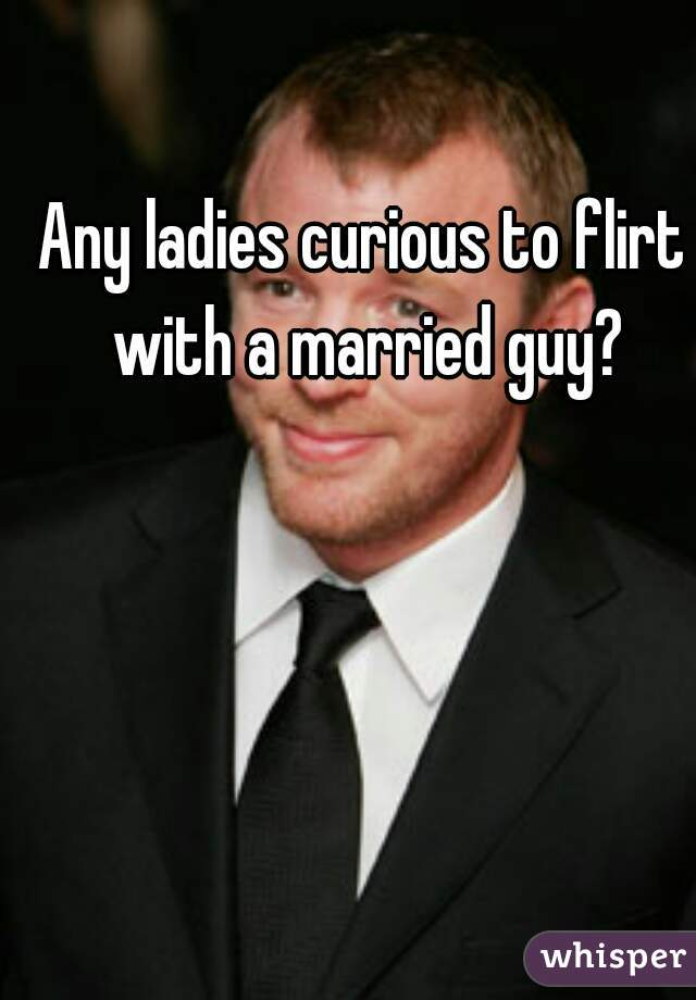 Any ladies curious to flirt with a married guy?