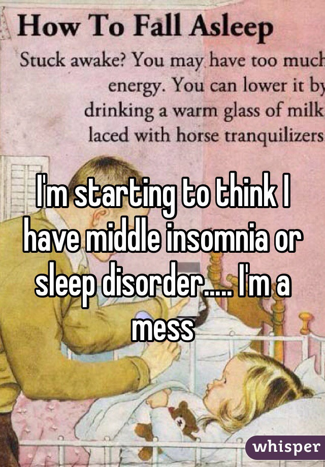 I'm starting to think I have middle insomnia or sleep disorder..... I'm a mess