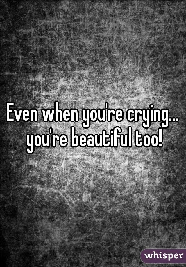 Even when you're crying... you're beautiful too!