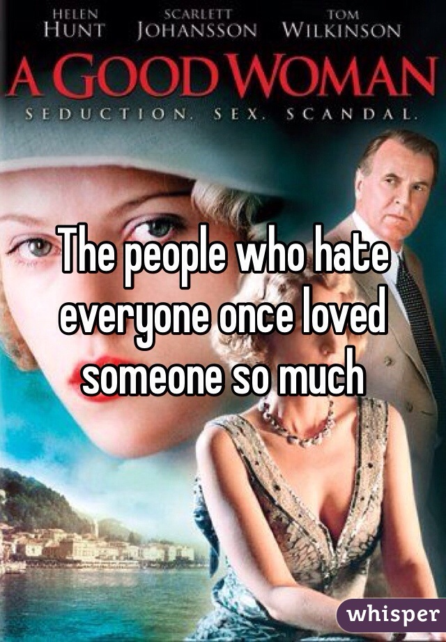 The people who hate everyone once loved someone so much